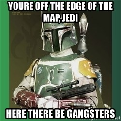 Boba Fett - YOURE OFF THE EDGE OF THE MAP, JEDI HERE THERE BE GANGSTERS