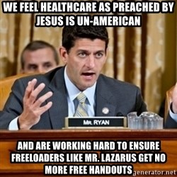 Paul Ryan Meme  - We feel healthcare as preached by Jesus is un-American and are working hard to ensure freeloaders like Mr. Lazarus get no more free handouts