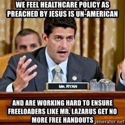 Paul Ryan Meme  - We feel healthcare policy as preached by Jesus is un-american and are working hard to ensure freeloaders like Mr. Lazarus get no more free handouts