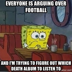 Coffee shop spongebob - Everyone is arguing over football  And I'm trying to figure out which death album to listen to