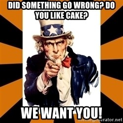 Uncle sam wants you! - Did something go wrong? Do you like cake? WE WANT YOU!