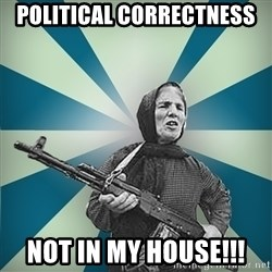 badgrandma - Political correctness not in my house!!!