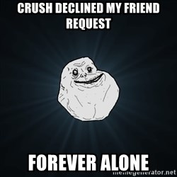 Forever Alone Date Myself Fail Life - crush declined my friend request forever alone
