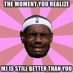 LeBron James - The moment you realize  MJ is still better than you