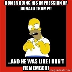 Homer retard - Homer doing his impression of Donald Trump!! ...And he was like I don't remember!