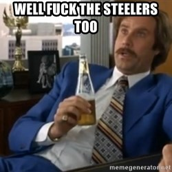 well that escalated quickly  - Well fuck the steelers too