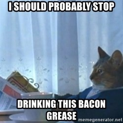 Sophisticated Cat Meme - I should probably stop drinking this bacon grease