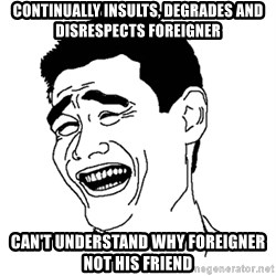 Asian Troll Face - Continually insults, degrades and disrespects foreigner Can't understand why foreigner not his friend