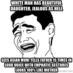 Asian Troll Face - White man has beautiful daughter, jealous as hell sees asian mum, tells father 15 times in loud voice with emphatic gestures looks 100% like mother