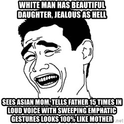 Asian Troll Face - white man has beautiful daughter, jealous as hell sees asian mom, tells father 15 times in loud voice with sweeping emphatic gestures looks 100% like mother
