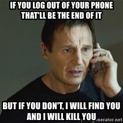 taken meme - If you log out of your phone that'll be the end of it But if you don't, I will find you and I will kill you