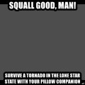 Achievement Unlocked - Squall Good, Man! Survive a tornado in the Lone Star state with your pillow companion