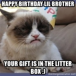 Birthday Grumpy Cat - Happy birthday lil brother your gift is in the litter box :)