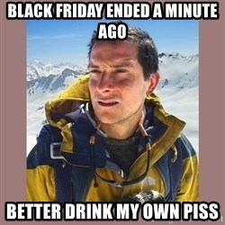 Bear Grylls Piss - BLack friday ended a minute ago BETTER DRINK MY OWN PISS
