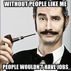 Rich Guy - without people like me people wouldn't have jobs
