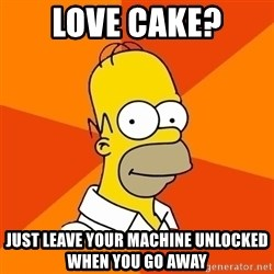 Homer Advice - Love Cake? just leave your machine unlocked when you go away