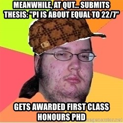 "Scumbag nerd - Meanwhile, at qut... submits thesis: ""Pi is about equal to 22/7"" Gets awarded first class honours phd"