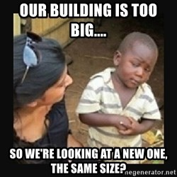 African little boy - our building is too big.... so we're looking at a new one, the same size?