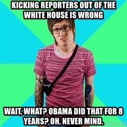 Disingenuous Liberal - kicking reporters out of the white house is wrong Wait, what? Obama did that for 8 years? Oh, never mind.