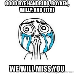 crying - Good bye handriko, royken, willy, and fitri We will miss you