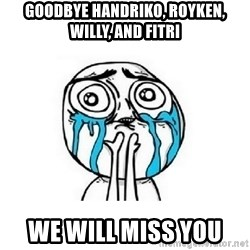 crying - Goodbye handriko, royken, willy, and fitri We will miss you