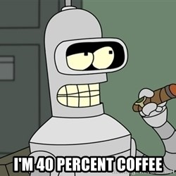 Typical Bender -  I'm 40 percent coffee