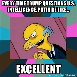 Mr. Burns - Every time Trump questions U.S. intelligence, Putin be like... Excellent
