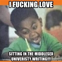 I FUCKING LOVE  - I fucking love Sitting in the middlesex univeristy writing!!!