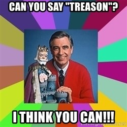 """mr rogers  - Can you say """"Treason""""? I think you can!!!"""