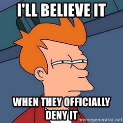 Futurama Fry - I'll believe it when they officially deny it
