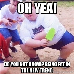 American Fat Kid - Oh yea! Do you not know? Being fat in the new trend