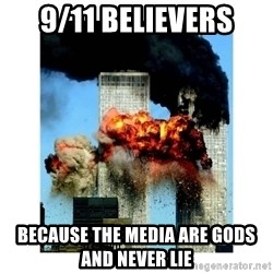 9/11 - 9/11 Believers Because the media are Gods and never lie