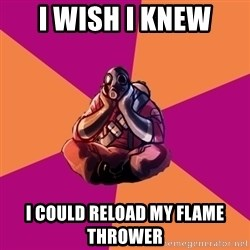Sad Pyro - I Wish i knew i could reload my Flame Thrower