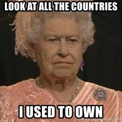 Queen Elizabeth Meme - look at all the countries i used to own