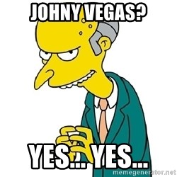 Mr Burns meme - Johny Vegas? Yes... Yes...
