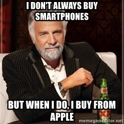 The Most Interesting Man In The World - I don't always buy smartphones but when I do, I buy from Apple