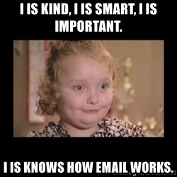 Honey BooBoo - I is kind, I is smart, I is important. i is knows how email works.