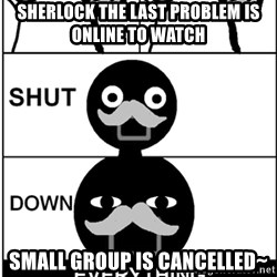 Shut Down Everything - Sherlock the last problem is online to watch Small group is cancelled~