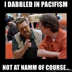 walter sobchak - I dabbled in pacifism  Not at NAMM of course...