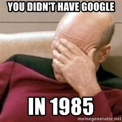 Face Palm - You didn't have Google In 1985