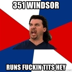 kenny powers - 351 WINDSOR RUNS FUCKIN TITS HEY