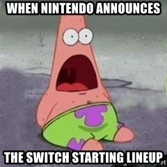 D Face Patrick - WHEN nintendo announces  the switch starting lineup