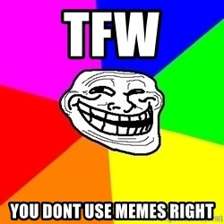 troll face1 - tfw you dont use memes right