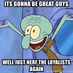 Guess What Squidward - ITS GONNA BE GREAT GUYS WEll just nerf the loyalists again