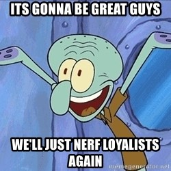 Guess What Squidward - ITs gonna be great guys WE'll just nerf loyalists again