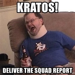 Fuming tourettes guy - KRATOS!  Deliver the squad report
