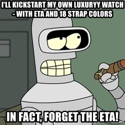 Bender - i'll kickstart my own luxuryy watch - with eta and 18 strap colors in fact, forget the eta!