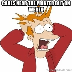Fry Panic - cakes near the printer but on webex