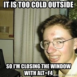 uglynerdboy - it is too cold outside  so i'm closing the window with alt+f4
