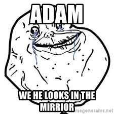 forever alone 2 - ADam we he looks in the mirrior